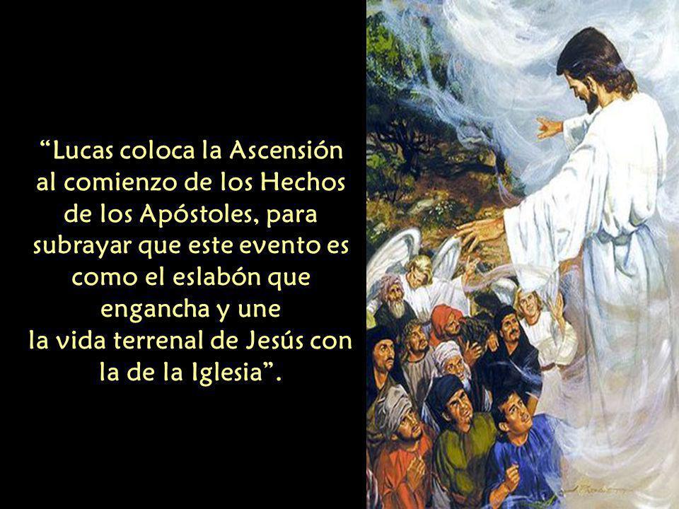 Lucas coloca la Ascensión al comienzo de los Hechos de los Apóstoles, para subrayar que este evento es como el eslabón que engancha y une la vida terrenal de Jesús con la de la Iglesia .
