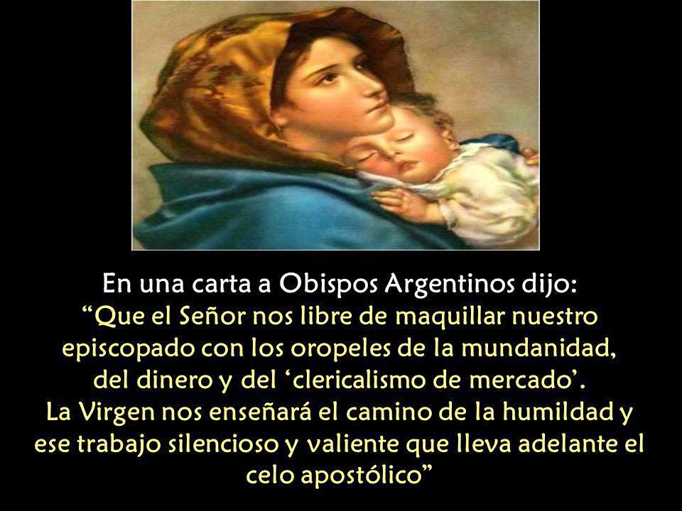 En una carta a Obispos Argentinos dijo: Que el Señor nos libre de maquillar nuestro episcopado con los oropeles de la mundanidad, del dinero y del 'clericalismo de mercado'.