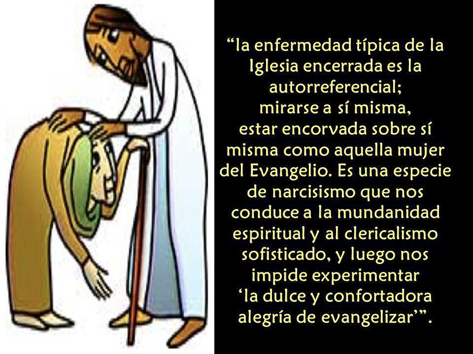la enfermedad típica de la Iglesia encerrada es la autorreferencial; mirarse a sí misma, estar encorvada sobre sí misma como aquella mujer del Evangelio.