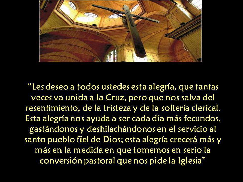 Les deseo a todos ustedes esta alegría, que tantas veces va unida a la Cruz, pero que nos salva del resentimiento, de la tristeza y de la soltería clerical.