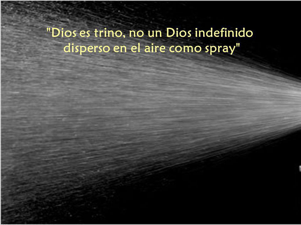Dios es trino, no un Dios indefinido disperso en el aire como spray