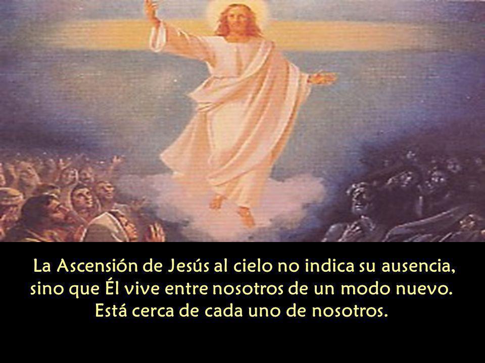 La Ascensión de Jesús al cielo no indica su ausencia, sino que Él vive entre nosotros de un modo nuevo.