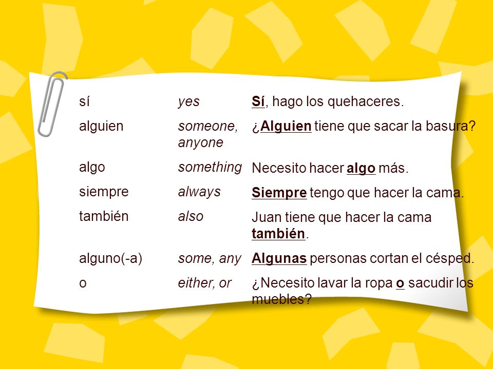 sí yes alguien someone, anyone. algo something. siempre always. también also. alguno(-a) some, any.
