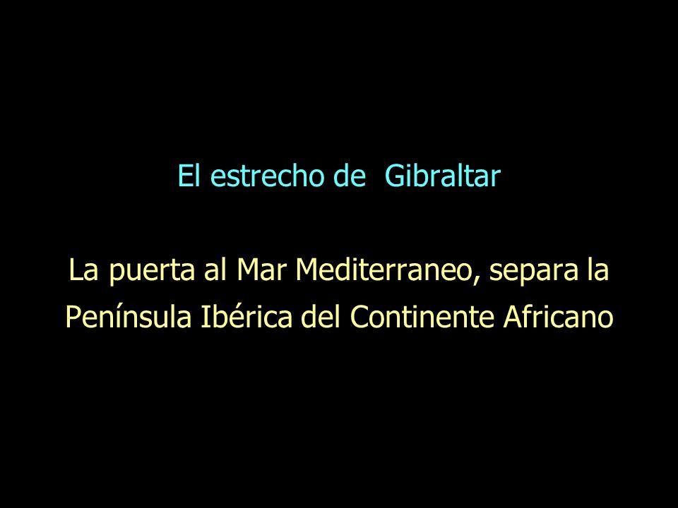 El estrecho de Gibraltar La puerta al Mar Mediterraneo, separa la Península Ibérica del Continente Africano