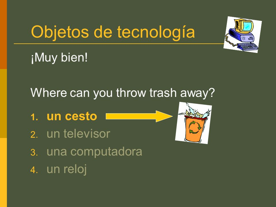 Objetos de tecnología ¡Muy bien! Where can you throw trash away