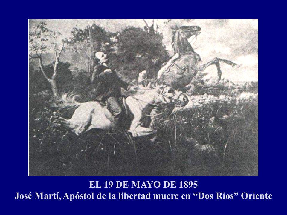 EL 19 DE MAYO DE 1895 José Martí, Apóstol de la libertad muere en Dos Rios Oriente