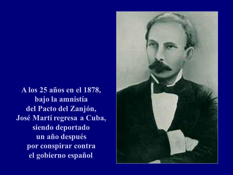 A los 25 años en el 1878, bajo la amnistía del Pacto del Zanjón, José Martí regresa a Cuba, siendo deportado un año después por conspirar contra el gobierno español.