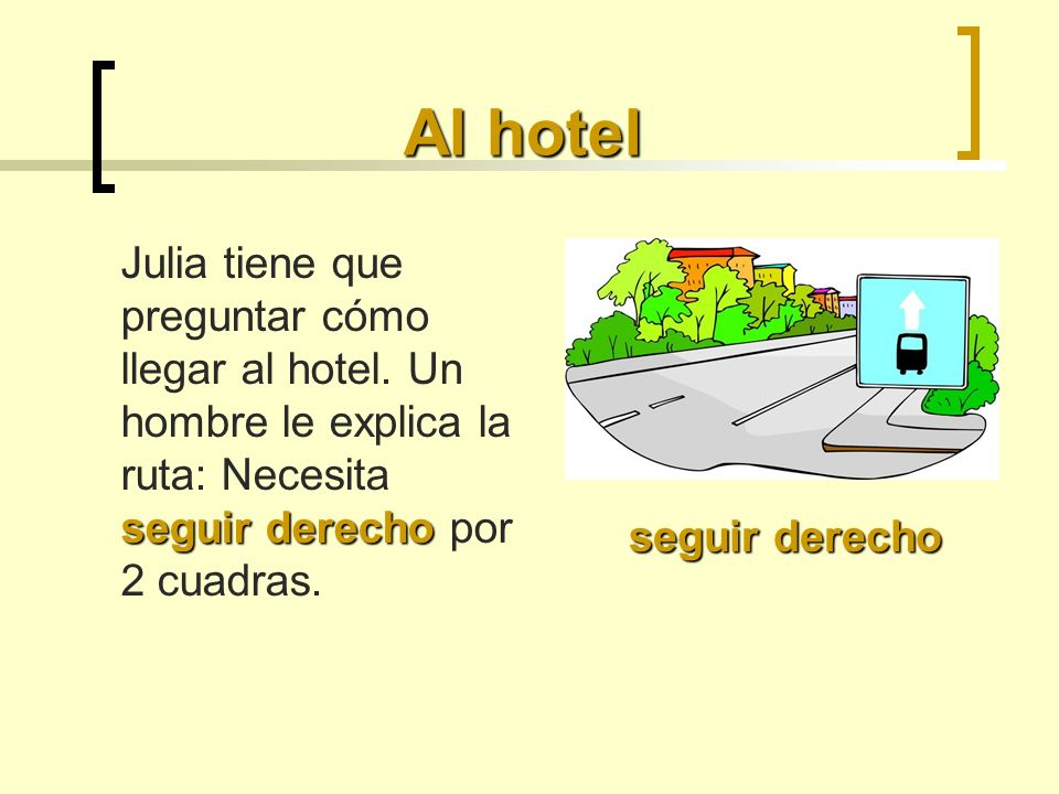 Al hotel Julia tiene que preguntar cómo llegar al hotel. Un hombre le explica la ruta: Necesita seguir derecho por 2 cuadras.