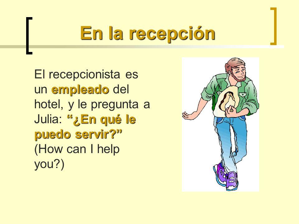 En la recepción El recepcionista es un empleado del hotel, y le pregunta a Julia: ¿En qué le puedo servir (How can I help you )