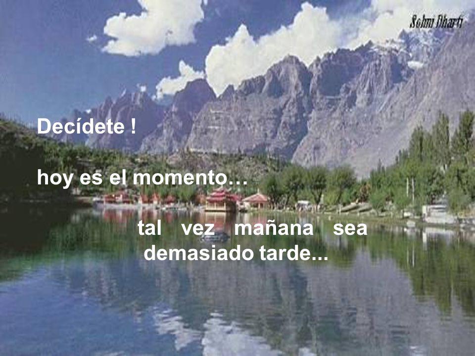 Decídete ! hoy es el momento… tal vez mañana sea demasiado tarde...