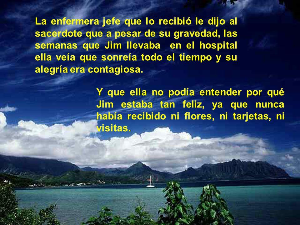 La enfermera jefe que lo recibió le dijo al sacerdote que a pesar de su gravedad, las semanas que Jim llevaba en el hospital ella veía que sonreía todo el tiempo y su alegría era contagiosa.
