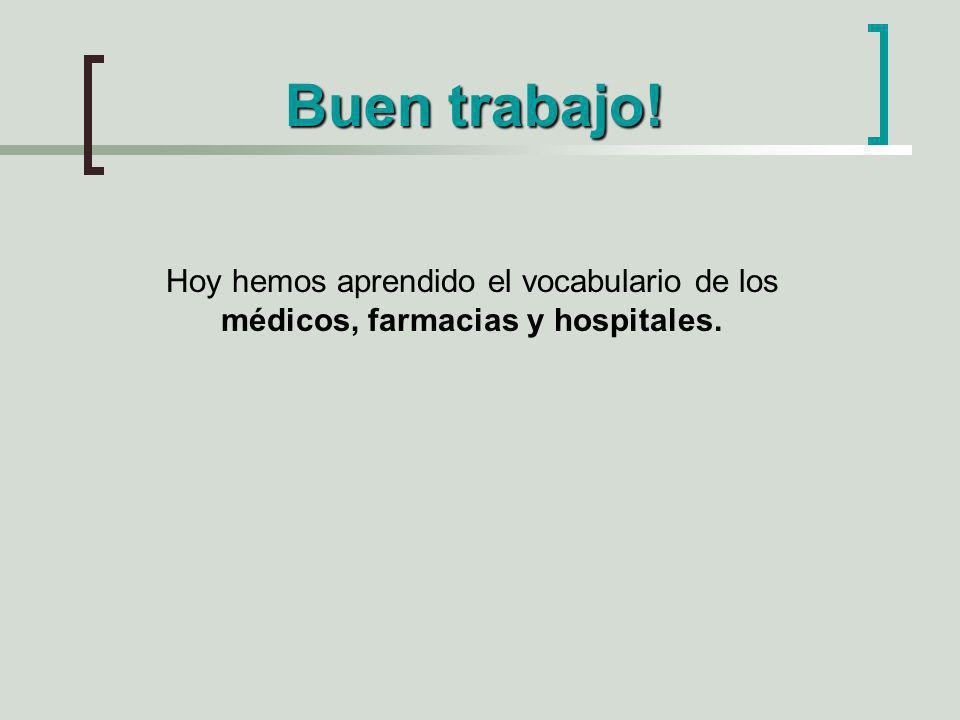 Buen trabajo! Hoy hemos aprendido el vocabulario de los médicos, farmacias y hospitales.