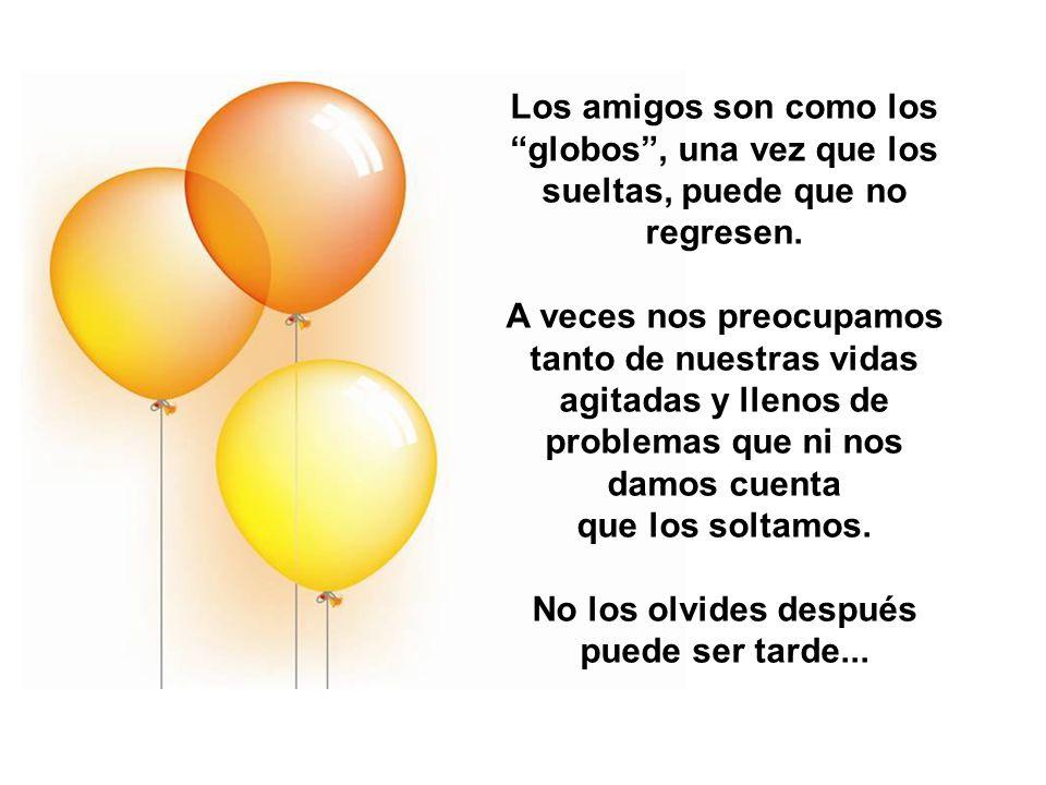Los amigos son como los globos , una vez que los sueltas, puede que no regresen.