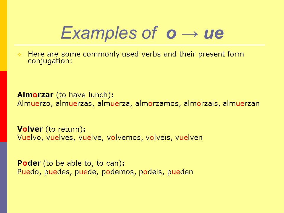 Examples of o → ue Here are some commonly used verbs and their present form conjugation: Almorzar (to have lunch):