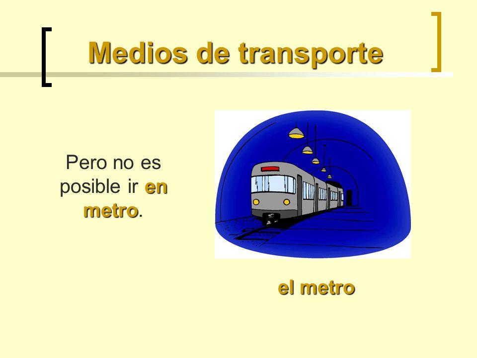 Pero no es posible ir en metro.