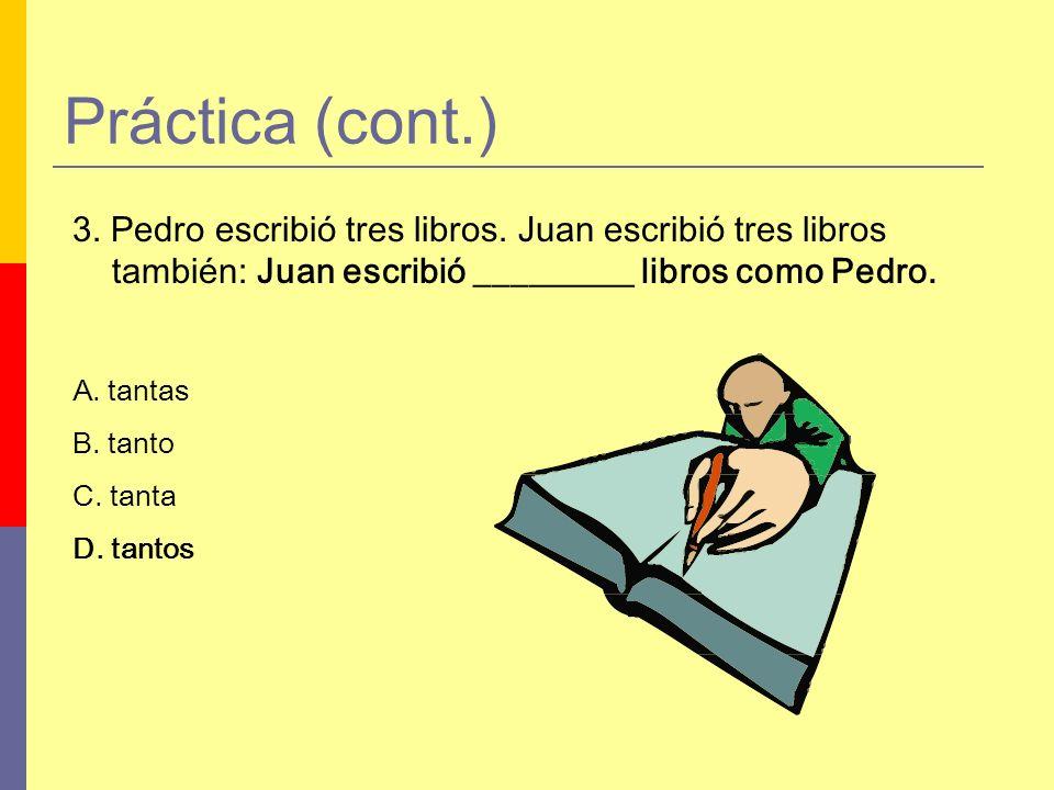 Práctica (cont.) 3. Pedro escribió tres libros. Juan escribió tres libros también: Juan escribió _________ libros como Pedro.