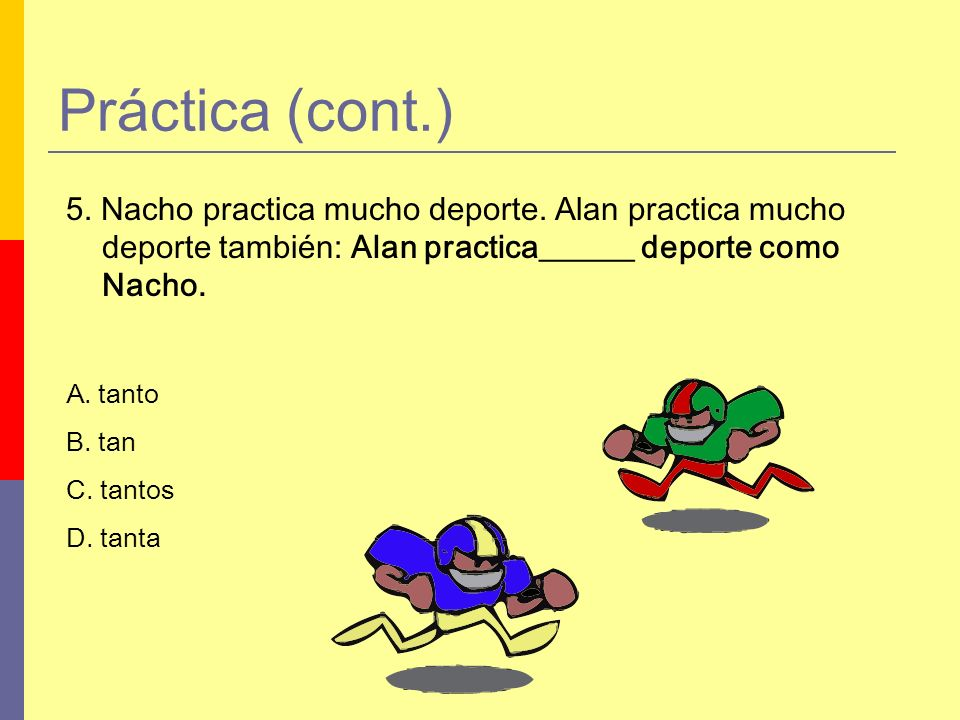 Práctica (cont.) 5. Nacho practica mucho deporte. Alan practica mucho deporte también: Alan practica______ deporte como Nacho.