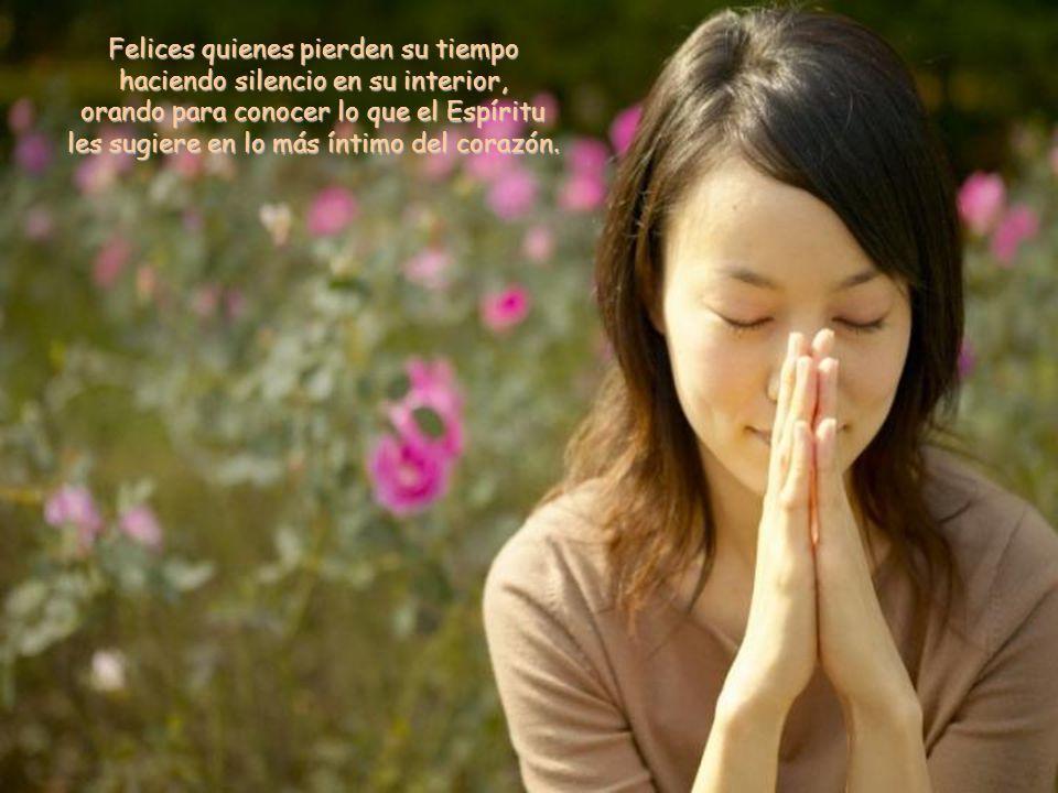 Felices quienes pierden su tiempo haciendo silencio en su interior, orando para conocer lo que el Espíritu les sugiere en lo más íntimo del corazón.