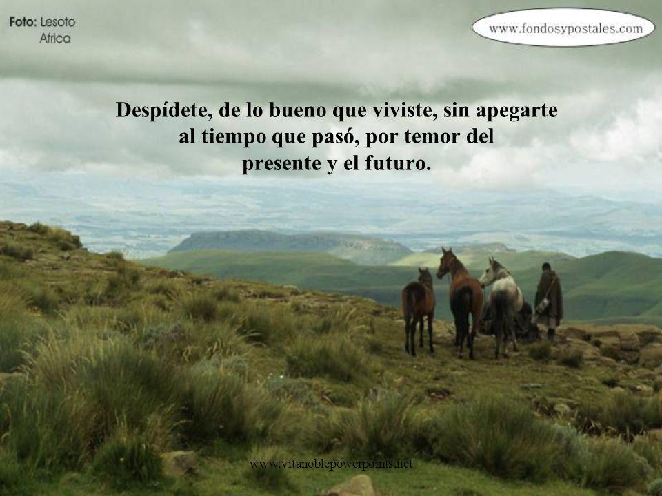 Despídete, de lo bueno que viviste, sin apegarte al tiempo que pasó, por temor del presente y el futuro.