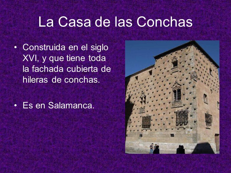 La Casa de las Conchas Construida en el siglo XVI, y que tiene toda la fachada cubierta de hileras de conchas.