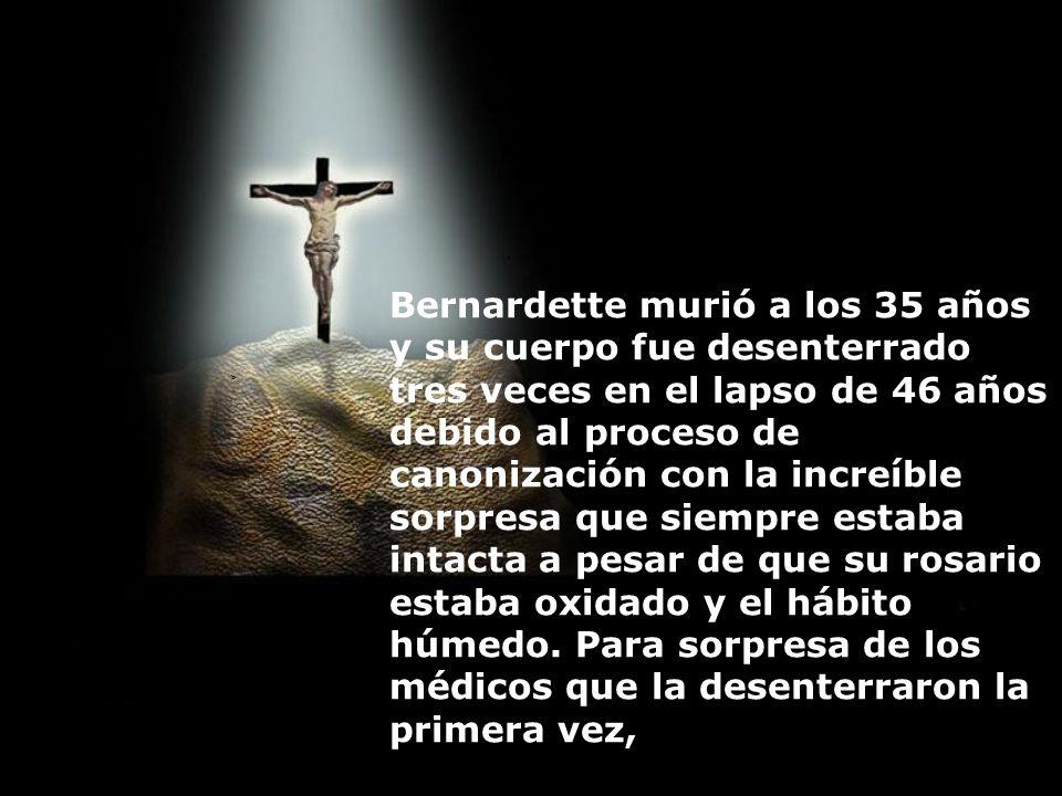 Bernardette murió a los 35 años y su cuerpo fue desenterrado tres veces en el lapso de 46 años debido al proceso de canonización con la increíble sorpresa que siempre estaba intacta a pesar de que su rosario estaba oxidado y el hábito húmedo. Para sorpresa de los médicos que la desenterraron la primera vez,