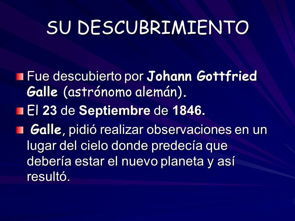 SU DESCUBRIMIENTO Fue descubierto por Johann Gottfried Galle (astrónomo alemán). El 23 de Septiembre de 1846.