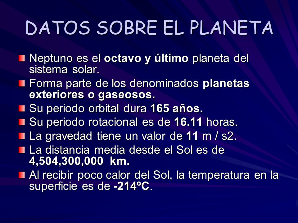 DATOS SOBRE EL PLANETA Neptuno es el octavo y último planeta del sistema solar. Forma parte de los denominados planetas exteriores o gaseosos.