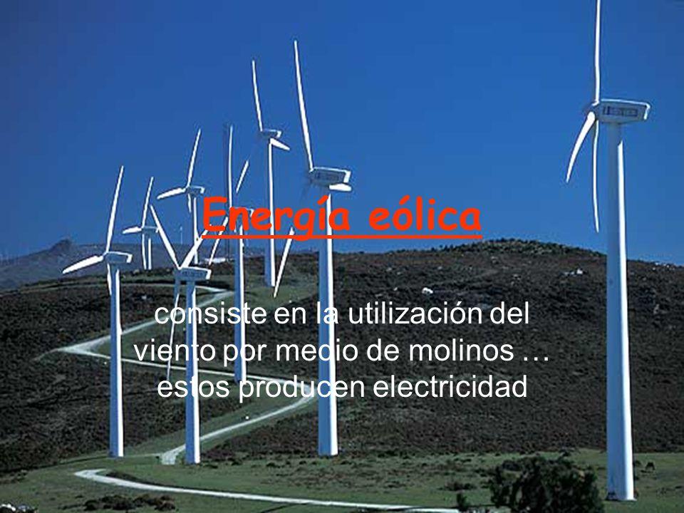 Energía eólica consiste en la utilización del viento por medio de molinos … estos producen electricidad.