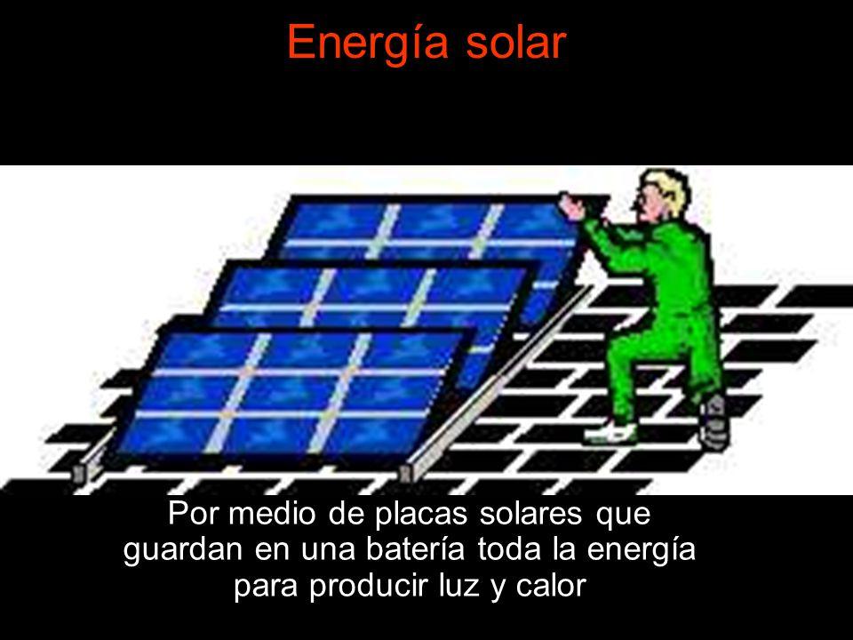Energía solar Por medio de placas solares que guardan en una batería toda la energía para producir luz y calor.