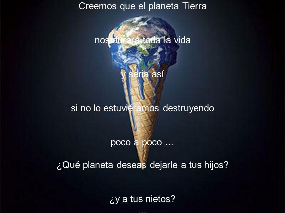 Creemos que el planeta Tierra nos durará toda la vida y seria así si no lo estuviéramos destruyendo poco a poco … ¿Qué planeta deseas dejarle a tus hijos.