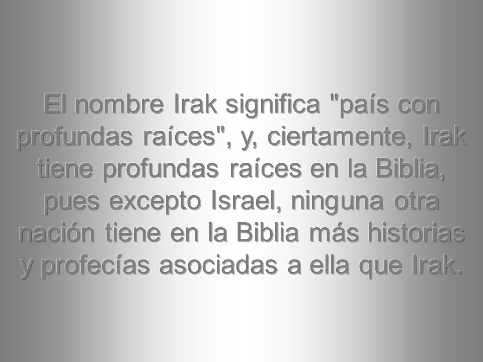 El nombre Irak significa país con profundas raíces , y, ciertamente, Irak tiene profundas raíces en la Biblia, pues excepto Israel, ninguna otra nación tiene en la Biblia más historias y profecías asociadas a ella que Irak.