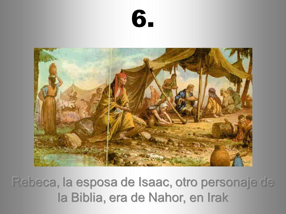 6. Rebeca, la esposa de Isaac, otro personaje de la Biblia, era de Nahor, en Irak