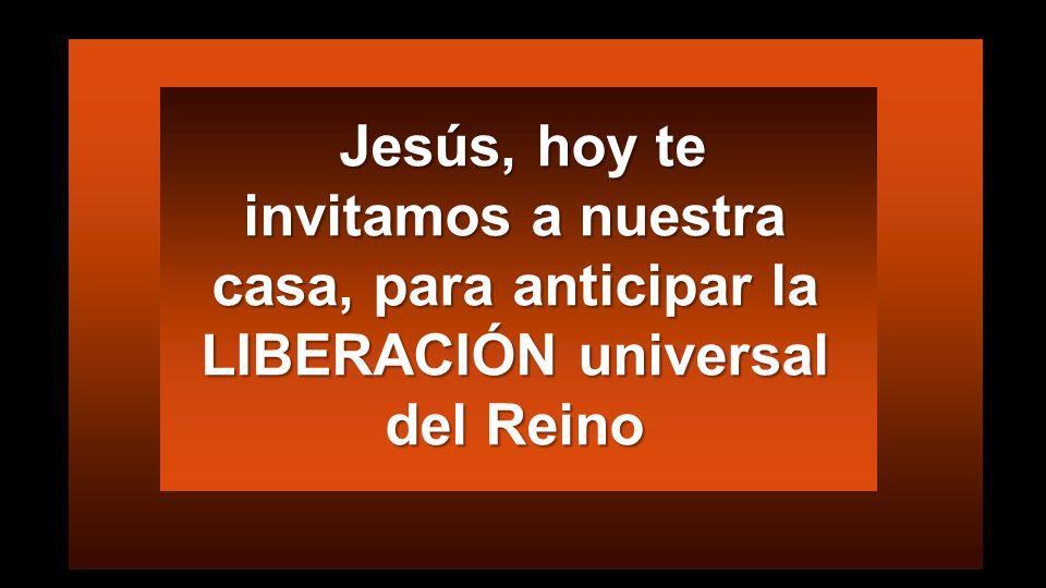 Jesús, hoy te invitamos a nuestra casa, para anticipar la LIBERACIÓN universal del Reino