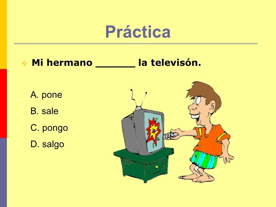 Práctica Mi hermano ______ la televisón. A. pone B. sale C. pongo