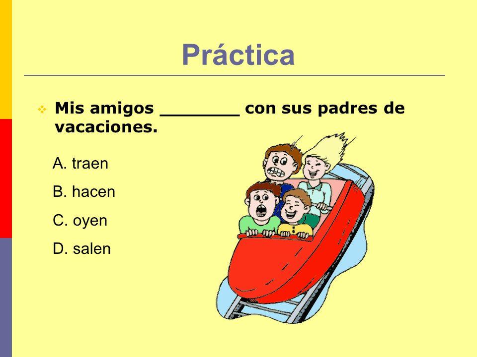 Práctica Mis amigos _______ con sus padres de vacaciones. A. traen