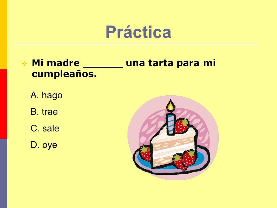 Práctica Mi madre ______ una tarta para mi cumpleaños. A. hago B. trae