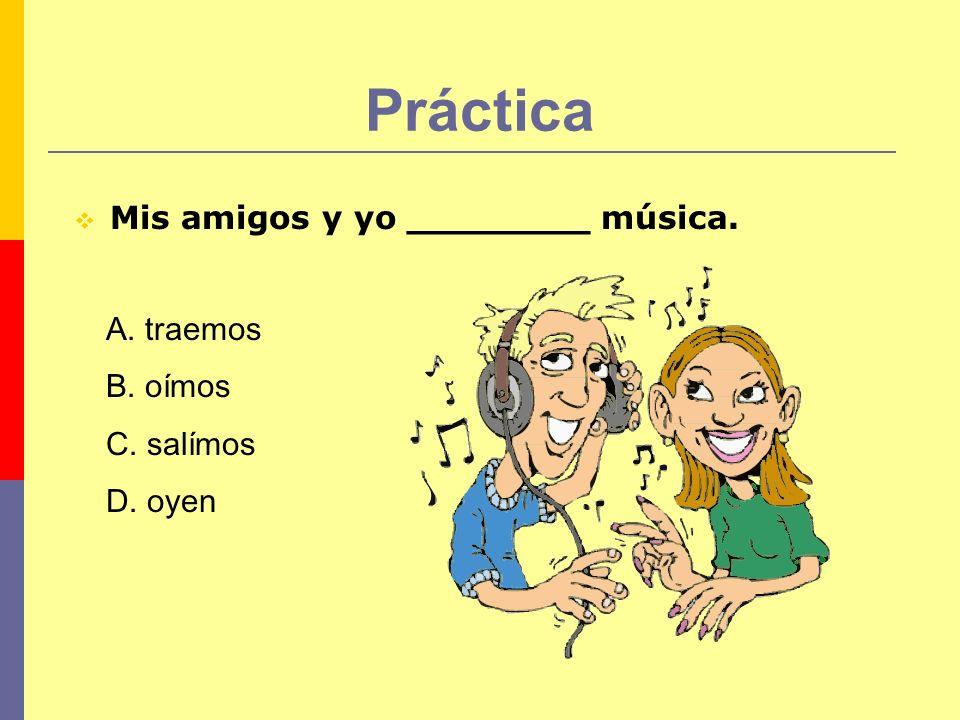 Práctica Mis amigos y yo ________ música. A. traemos B. oímos