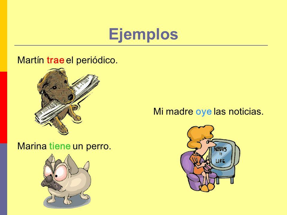 Ejemplos Martín trae el periódico. Mi madre oye las noticias.