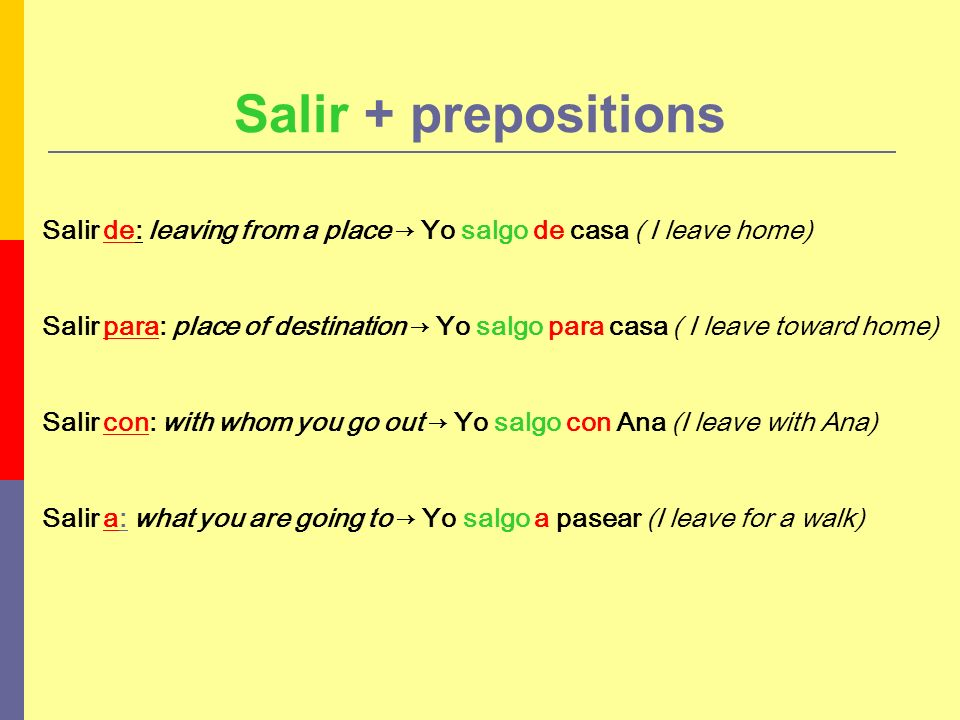 Salir + prepositions Salir de: leaving from a place → Yo salgo de casa ( I leave home)