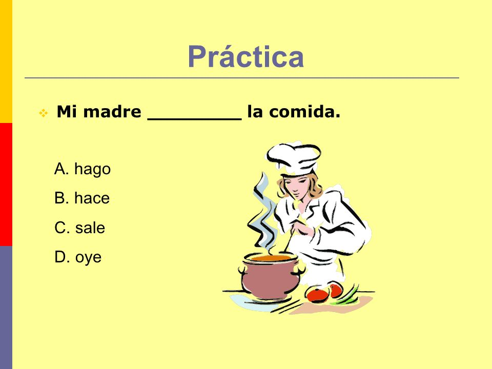 Práctica Mi madre ________ la comida. A. hago B. hace C. sale D. oye