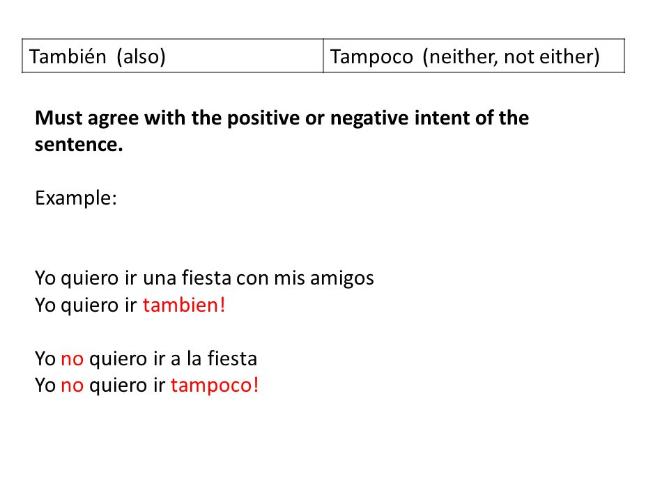 También (also) Tampoco (neither, not either) Must agree with the positive or negative intent of the sentence.