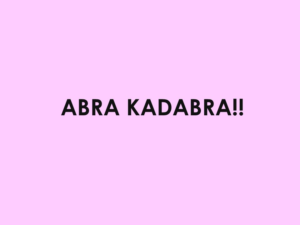 ABRA KADABRA!!