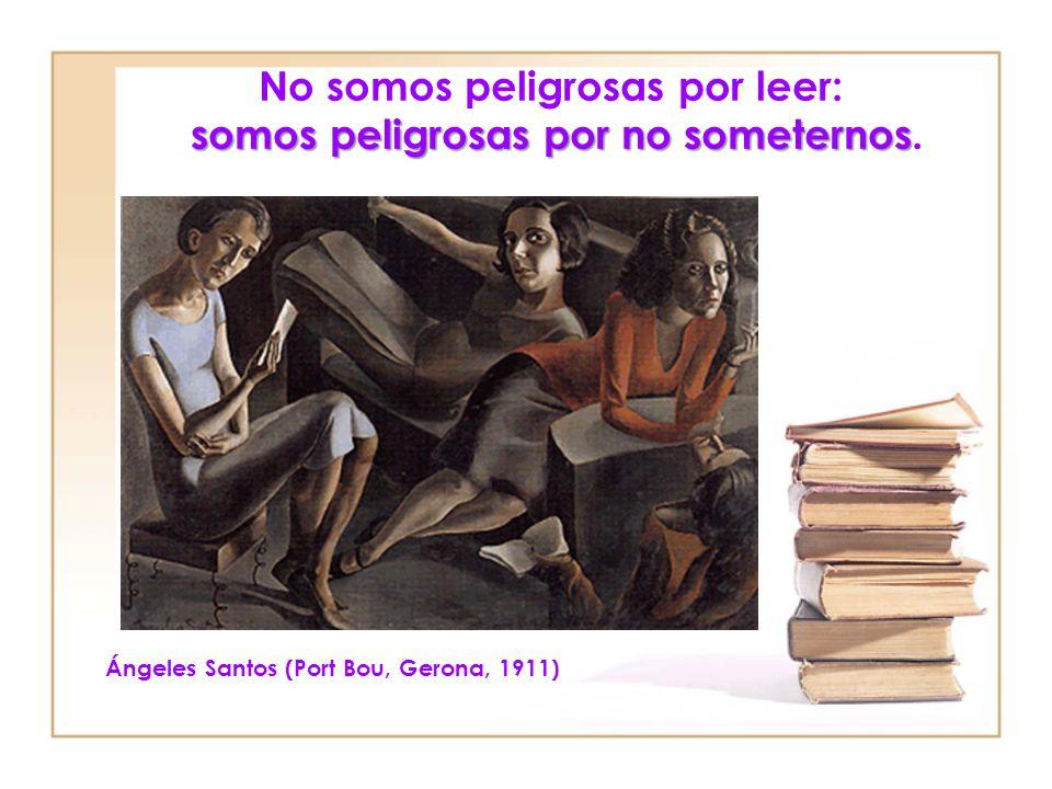 No somos peligrosas por leer: somos peligrosas por no someternos.