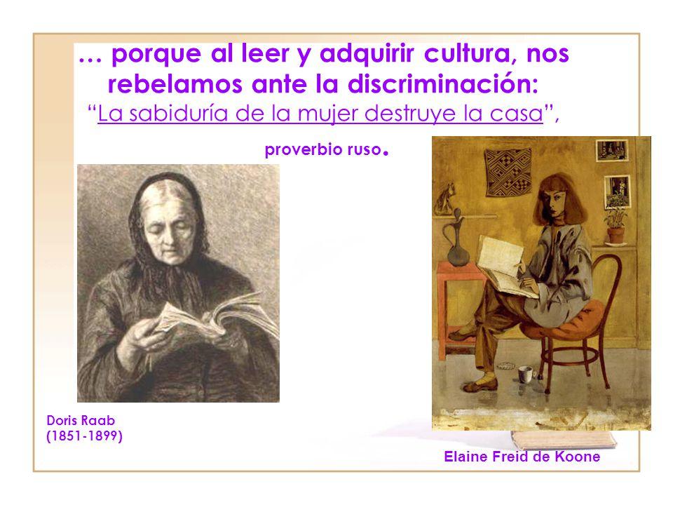 … porque al leer y adquirir cultura, nos rebelamos ante la discriminación: La sabiduría de la mujer destruye la casa , proverbio ruso.
