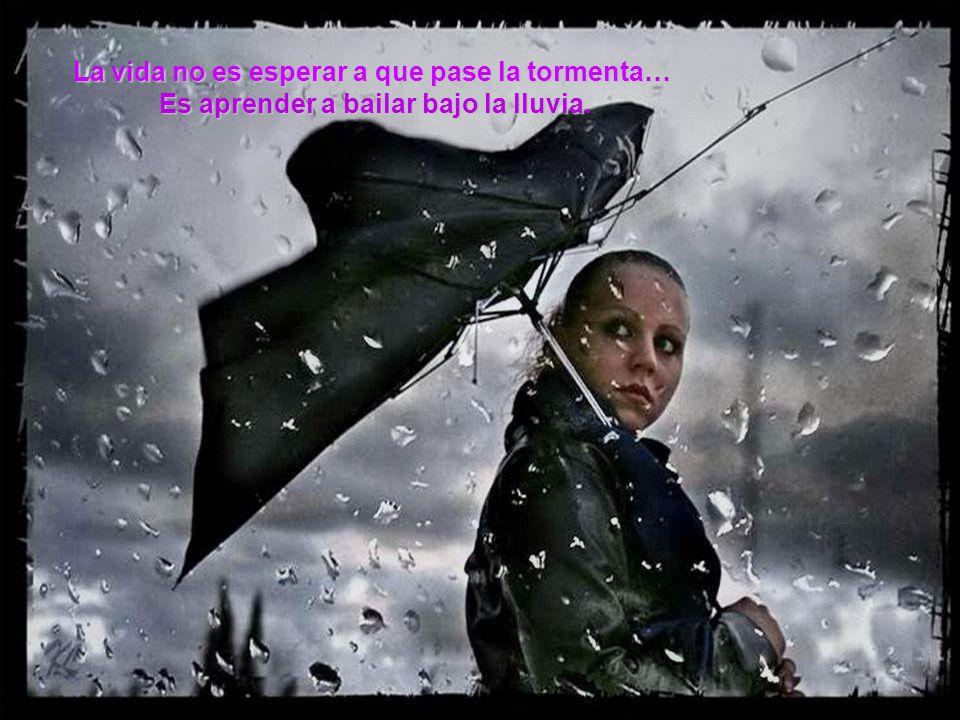 La vida no es esperar a que pase la tormenta… Es aprender a bailar bajo la lluvia.