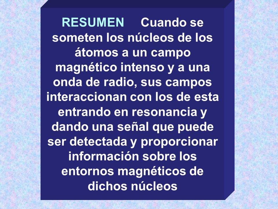 RESUMEN Cuando se someten los núcleos de los átomos a un campo magnético intenso y a una onda de radio, sus campos interaccionan con los de esta entrando en resonancia y dando una señal que puede ser detectada y proporcionar información sobre los entornos magnéticos de dichos núcleos
