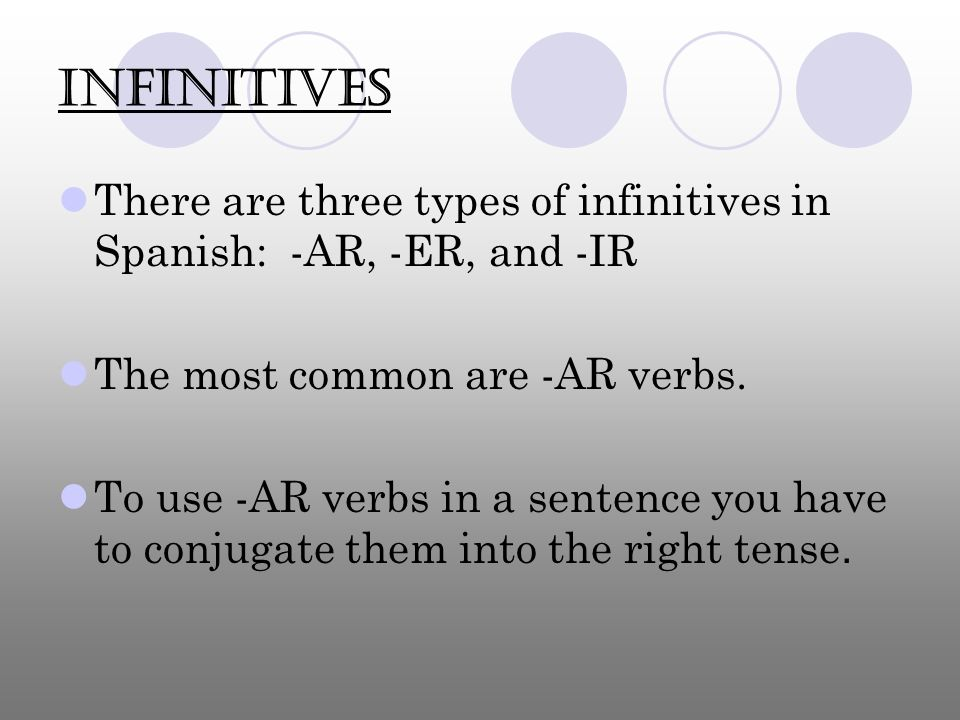 InfinitivesThere are three types of infinitives in Spanish: -AR, -ER, and -IR. The most common are -AR verbs.