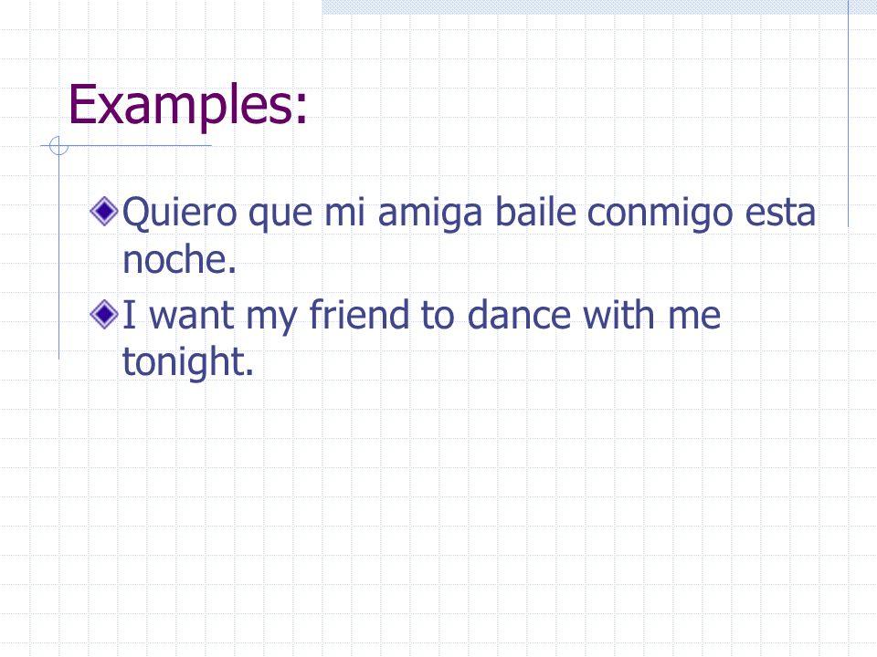Examples: Quiero que mi amiga baile conmigo esta noche.