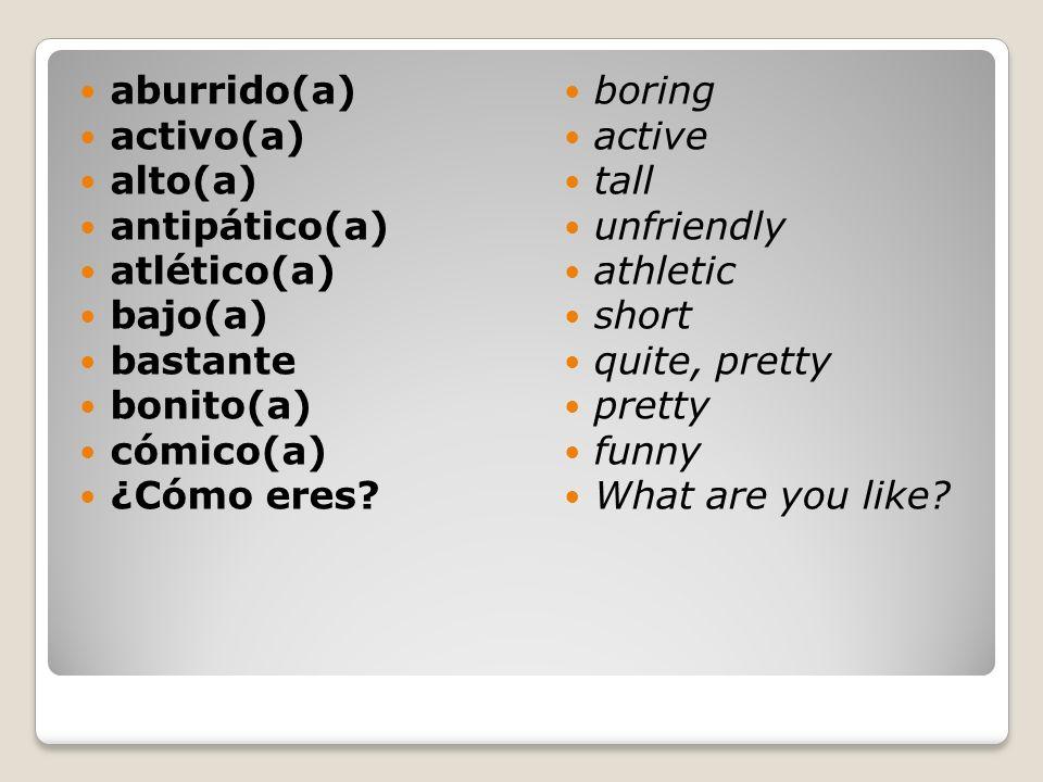 aburrido(a) activo(a) alto(a) antipático(a) atlético(a) bajo(a) bastante. bonito(a) cómico(a)