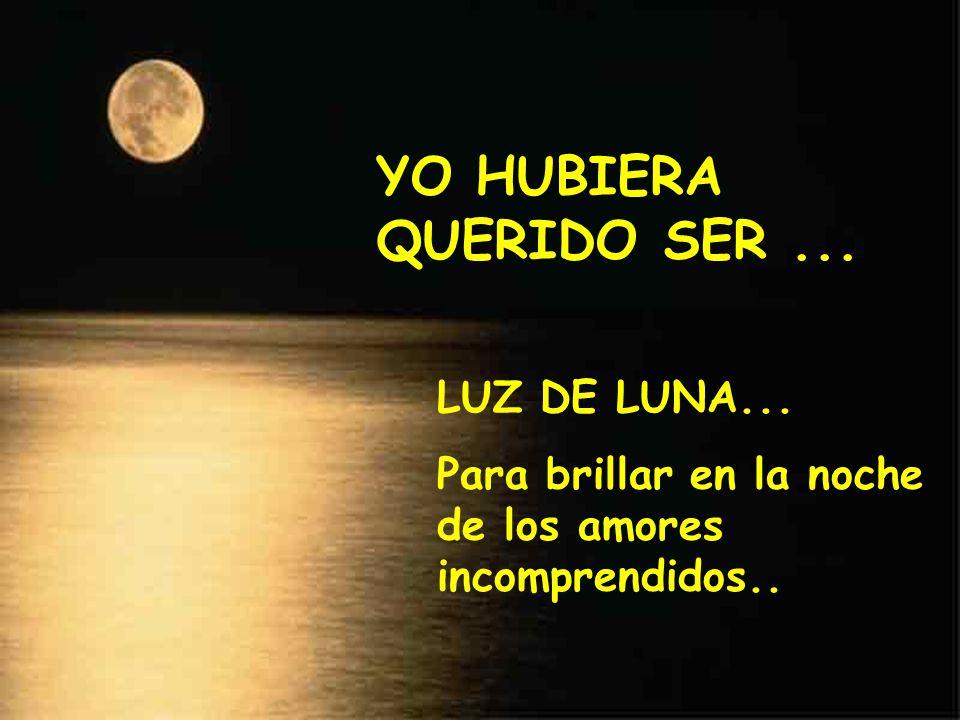 YO HUBIERA QUERIDO SER ... LUZ DE LUNA...